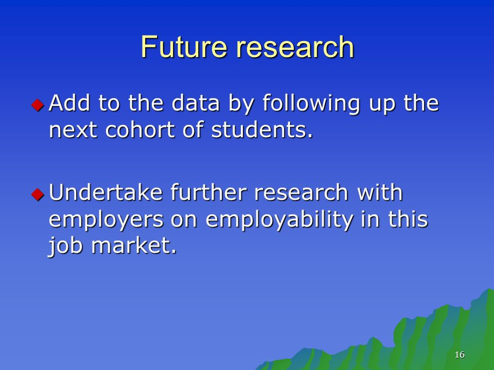 16 Future research Add to the data by following up the next cohort of students.