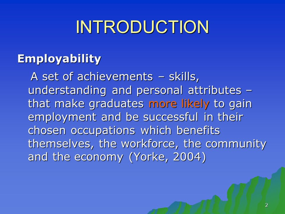2 INTRODUCTION Employability A set of achievements – skills, understanding and personal attributes – that make graduates more likely to gain employment and be successful in their chosen occupations which benefits themselves, the workforce, the community and the economy (Yorke, 2004) A set of achievements – skills, understanding and personal attributes – that make graduates more likely to gain employment and be successful in their chosen occupations which benefits themselves, the workforce, the community and the economy (Yorke, 2004)