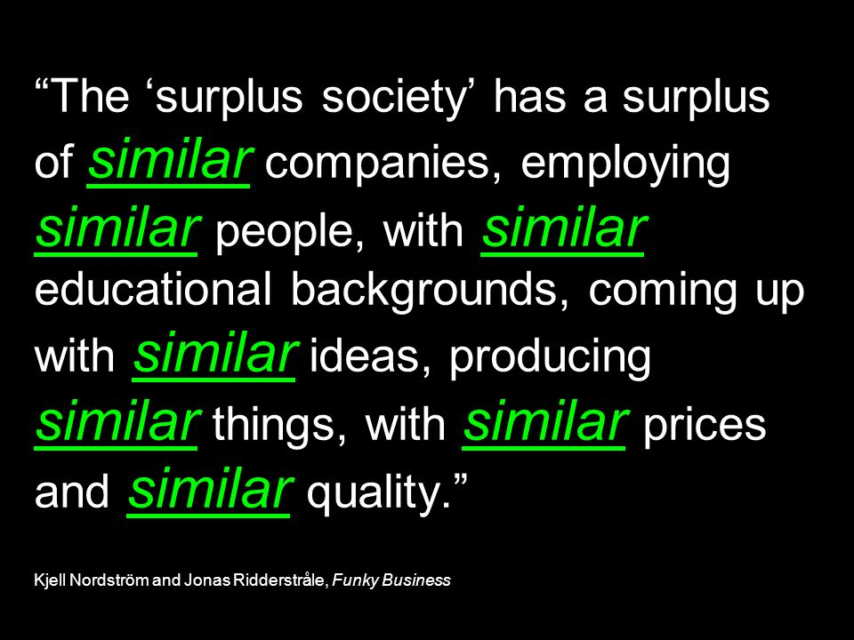 The surplus society has a surplus of similar companies, employing similar people, with similar educational backgrounds, coming up with similar ideas, producing similar things, with similar prices and similar quality.
