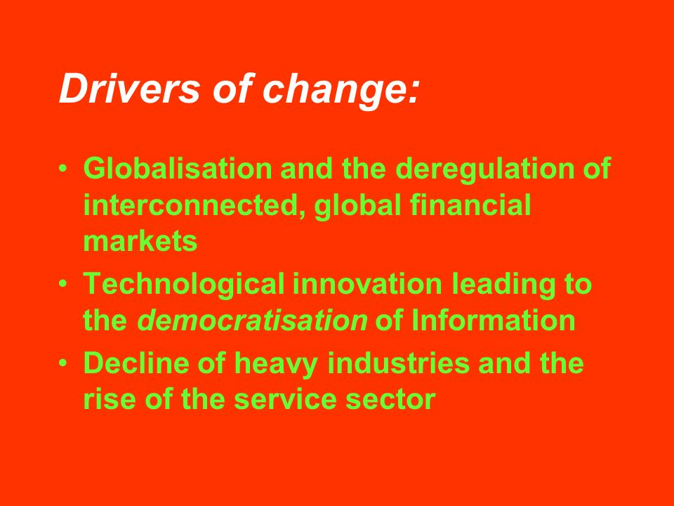 Drivers of change: Globalisation and the deregulation of interconnected, global financial markets Technological innovation leading to the democratisation of Information Decline of heavy industries and the rise of the service sector
