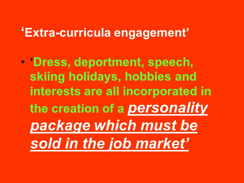 Extra-curricula engagement Dress, deportment, speech, skiing holidays, hobbies and interests are all incorporated in the creation of a personality package which must be sold in the job market