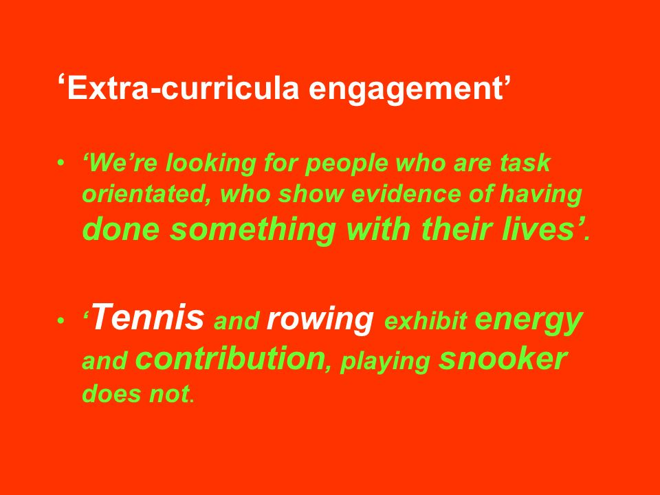 Extra-curricula engagement Were looking for people who are task orientated, who show evidence of having done something with their lives.