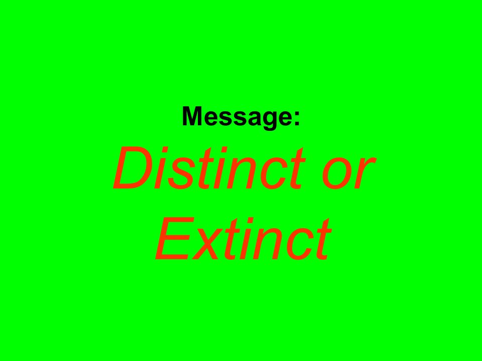 Message: Distinct or Extinct