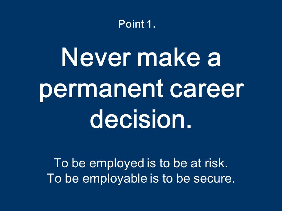 Never make a permanent career decision. To be employed is to be at risk.