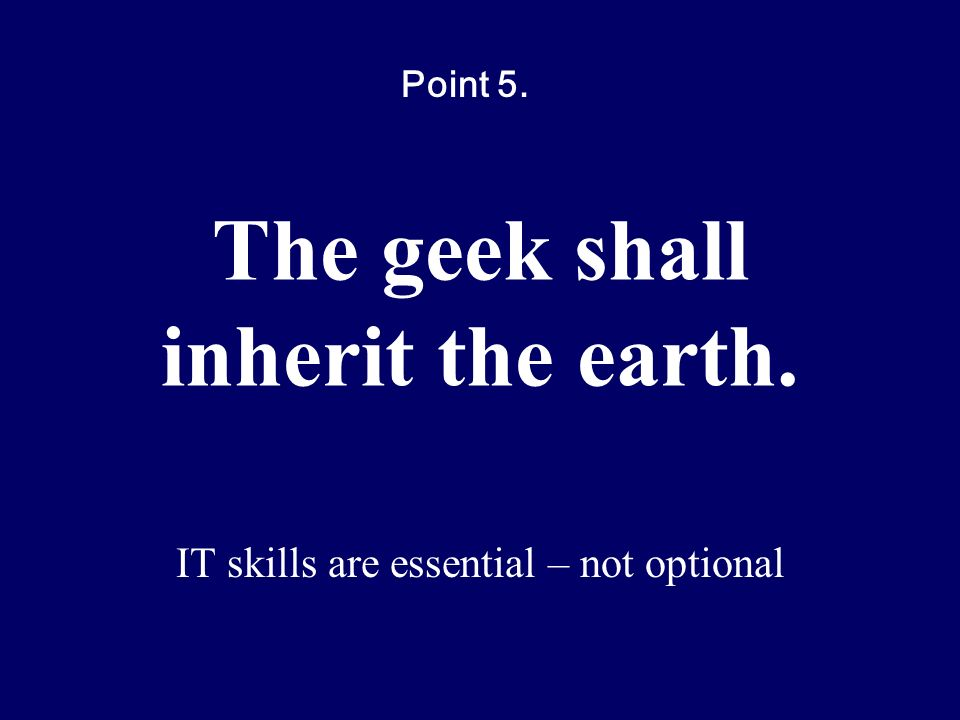 The geek shall inherit the earth. IT skills are essential – not optional Point 5.