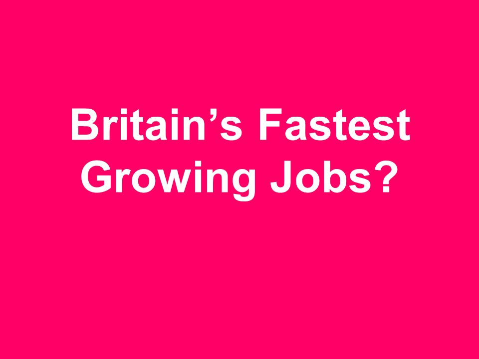 Britains Fastest Growing Jobs?