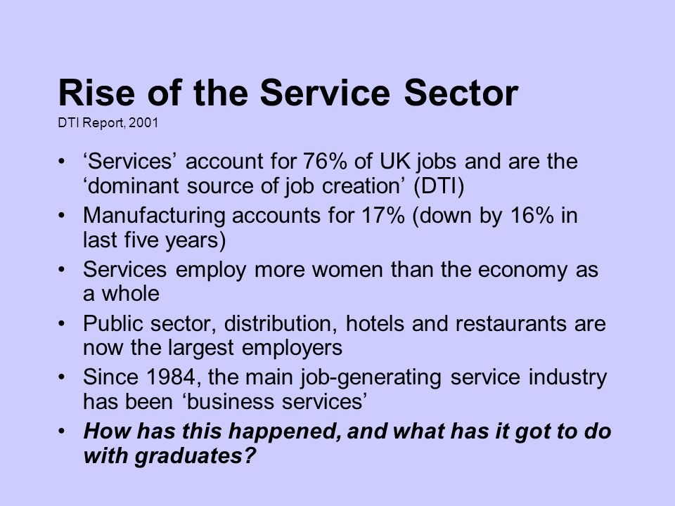 Services account for 76% of UK jobs and are the dominant source of job creation (DTI) Manufacturing accounts for 17% (down by 16% in last five years) Services employ more women than the economy as a whole Public sector, distribution, hotels and restaurants are now the largest employers Since 1984, the main job-generating service industry has been business services How has this happened, and what has it got to do with graduates.