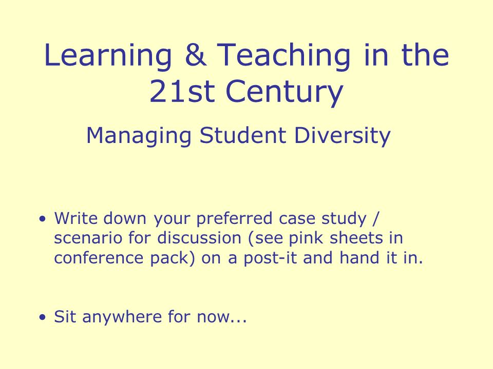 Learning & Teaching in the 21st Century Managing Student Diversity Write down your preferred case study / scenario for discussion (see pink sheets in