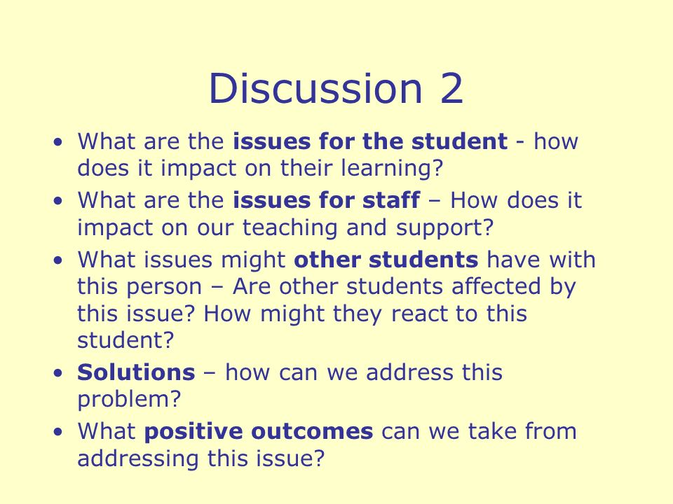 Discussion 2 What are the issues for the student - how does it impact on their learning? What are the issues for staff – How does it impact on our tea