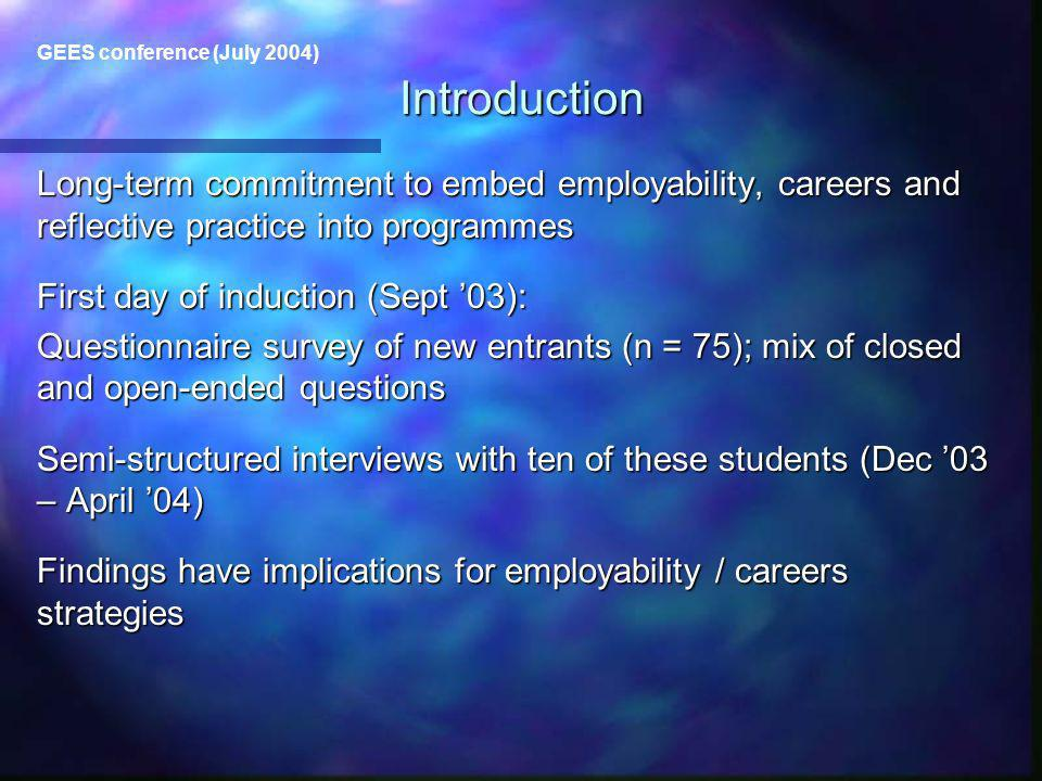 GEES conference (July 2004) Long-term commitment to embed employability, careers and reflective practice into programmes First day of induction (Sept 03): Questionnaire survey of new entrants (n = 75); mix of closed and open-ended questions Semi-structured interviews with ten of these students (Dec 03 – April 04) Findings have implications for employability / careers strategies Introduction