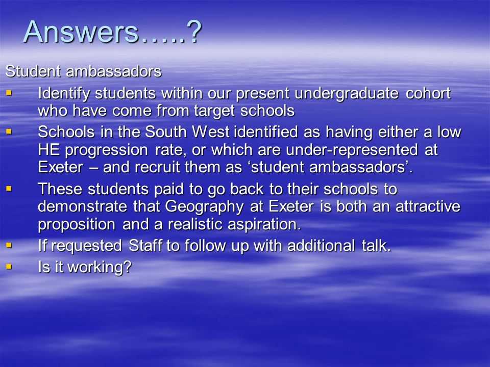 Answers…..? Student ambassadors Identify students within our present undergraduate cohort who have come from target schools Identify students within o