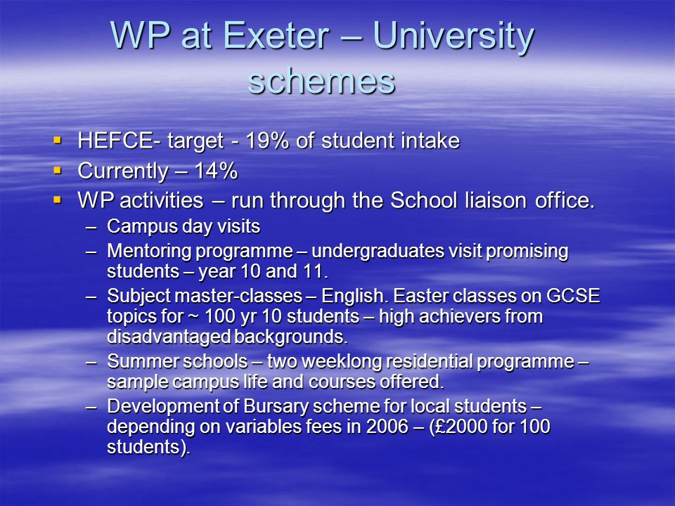 WP at Exeter – University schemes HEFCE- target - 19% of student intake HEFCE- target - 19% of student intake Currently – 14% Currently – 14% WP activities – run through the School liaison office.