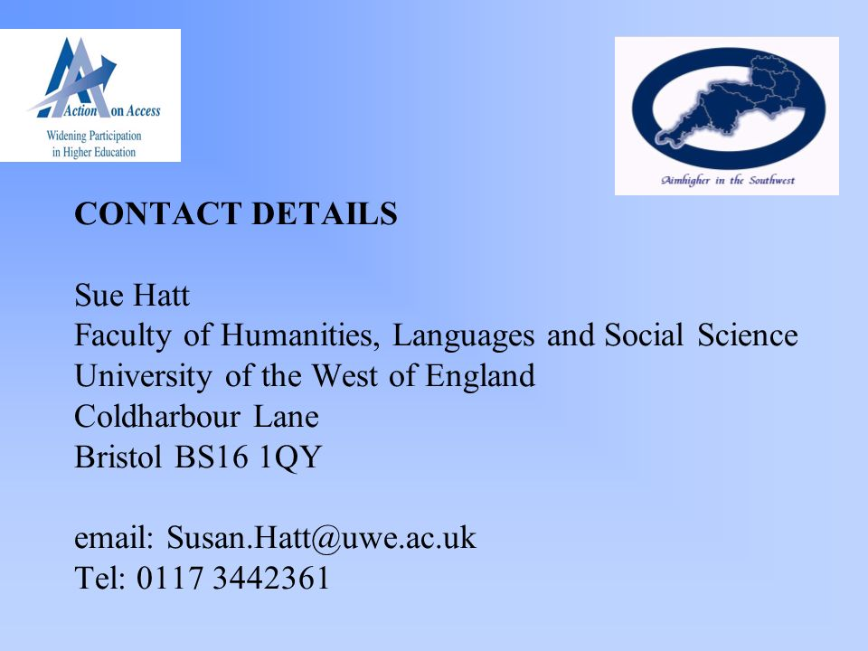CONTACT DETAILS Sue Hatt Faculty of Humanities, Languages and Social Science University of the West of England Coldharbour Lane Bristol BS16 1QY email: Susan.Hatt@uwe.ac.uk Tel: 0117 3442361