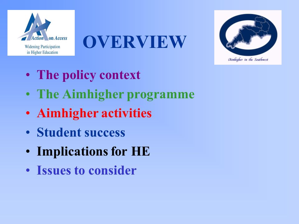 OVERVIEW The policy context The Aimhigher programme Aimhigher activities Student success Implications for HE Issues to consider