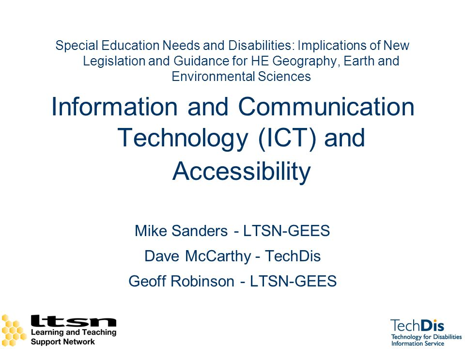 Special Education Needs and Disabilities: Implications of New Legislation and Guidance for HE Geography, Earth and Environmental Sciences Information and Communication Technology (ICT) and Accessibility Mike Sanders - LTSN-GEES Dave McCarthy - TechDis Geoff Robinson - LTSN-GEES
