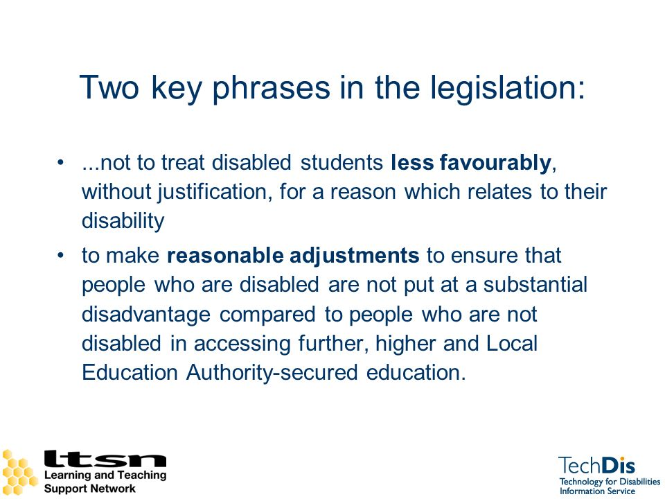 Two key phrases in the legislation:...not to treat disabled students less favourably, without justification, for a reason which relates to their disability to make reasonable adjustments to ensure that people who are disabled are not put at a substantial disadvantage compared to people who are not disabled in accessing further, higher and Local Education Authority-secured education.