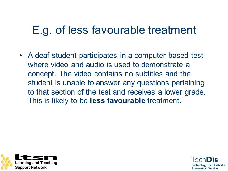 E.g. of less favourable treatment A deaf student participates in a computer based test where video and audio is used to demonstrate a concept. The vid