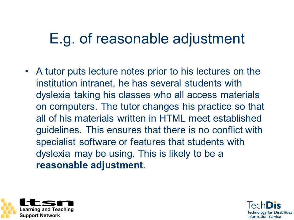 E.g. of reasonable adjustment A tutor puts lecture notes prior to his lectures on the institution intranet, he has several students with dyslexia taki