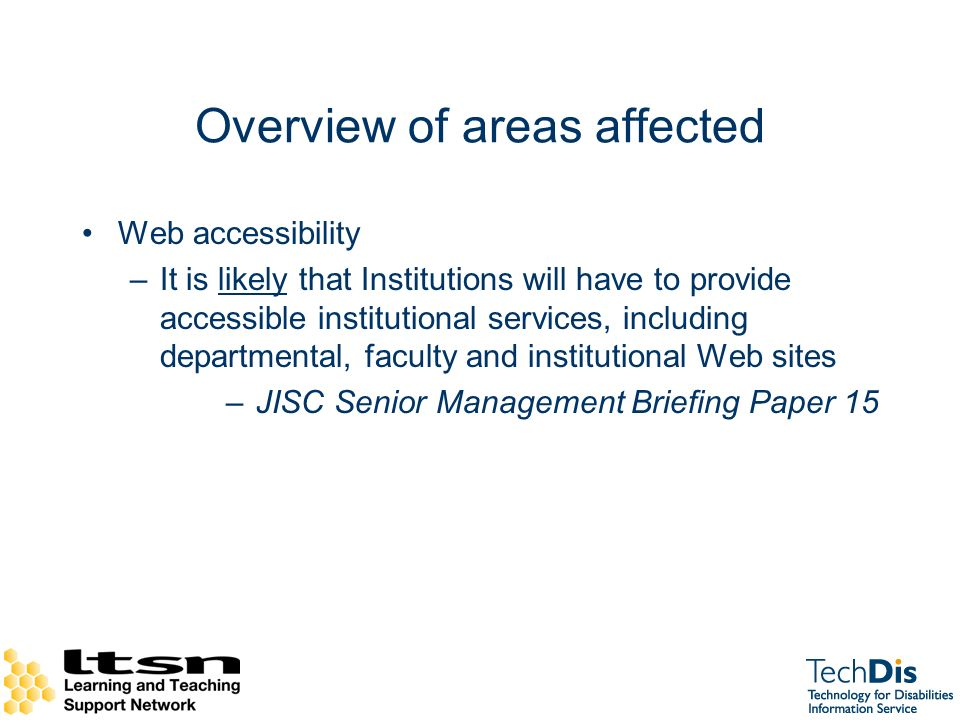 Overview of areas affected Web accessibility –It is likely that Institutions will have to provide accessible institutional services, including departmental, faculty and institutional Web sites –JISC Senior Management Briefing Paper 15