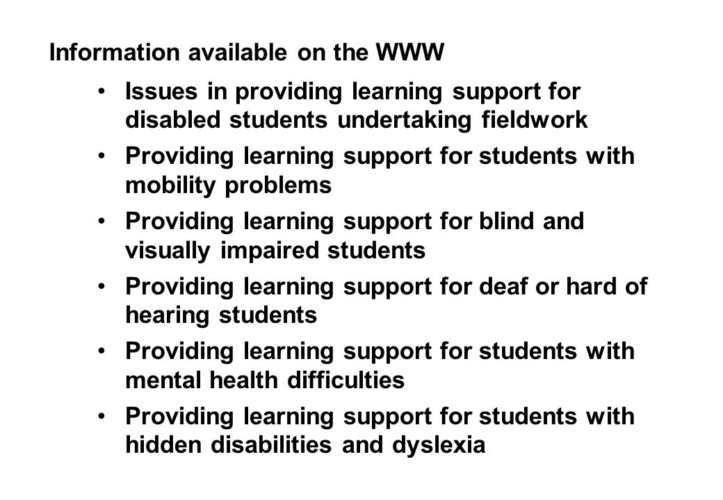 Information available on the WWW Issues in providing learning support for disabled students undertaking fieldwork Providing learning support for students with mobility problems Providing learning support for blind and visually impaired students Providing learning support for deaf or hard of hearing students Providing learning support for students with mental health difficulties Providing learning support for students with hidden disabilities and dyslexia