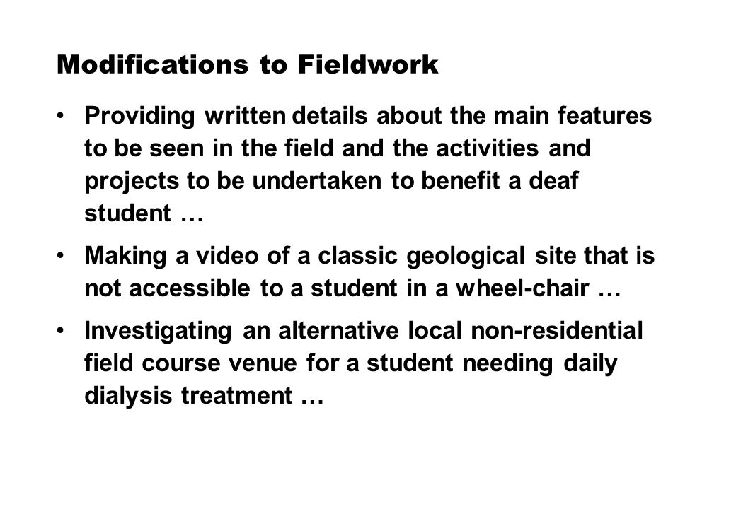 Modifications to Fieldwork Providing written details about the main features to be seen in the field and the activities and projects to be undertaken to benefit a deaf student … Making a video of a classic geological site that is not accessible to a student in a wheel-chair … Investigating an alternative local non-residential field course venue for a student needing daily dialysis treatment …