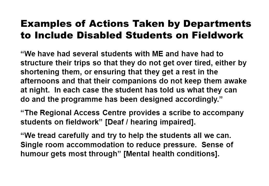 Examples of Actions Taken by Departments to Include Disabled Students on Fieldwork We have had several students with ME and have had to structure their trips so that they do not get over tired, either by shortening them, or ensuring that they get a rest in the afternoons and that their companions do not keep them awake at night.