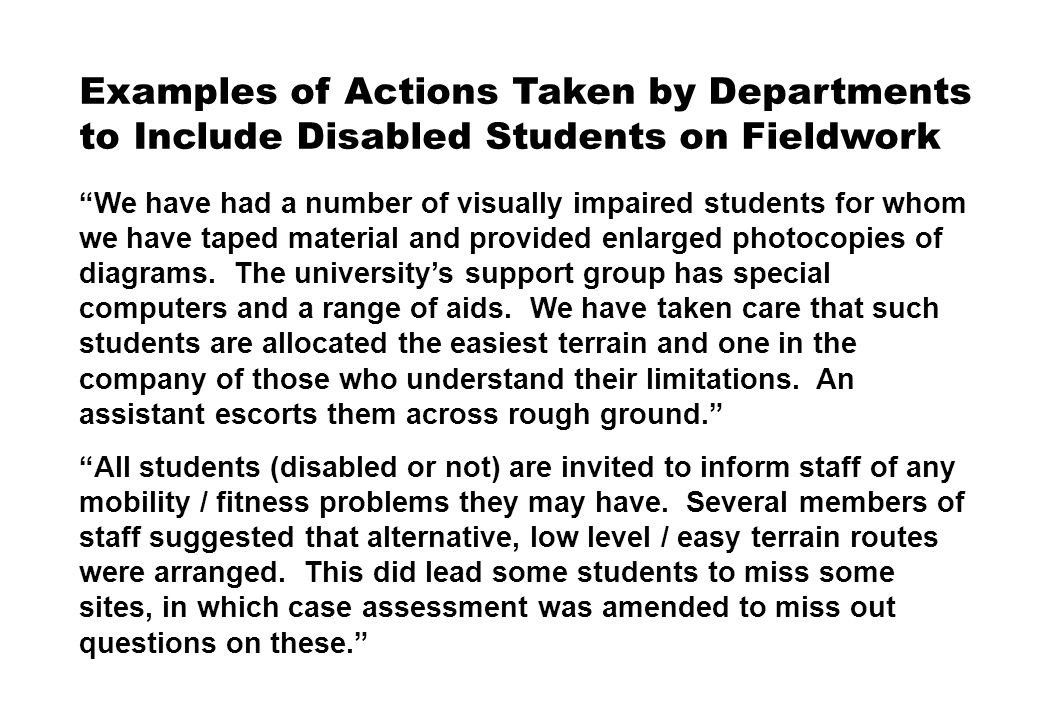 Examples of Actions Taken by Departments to Include Disabled Students on Fieldwork We have had a number of visually impaired students for whom we have taped material and provided enlarged photocopies of diagrams.
