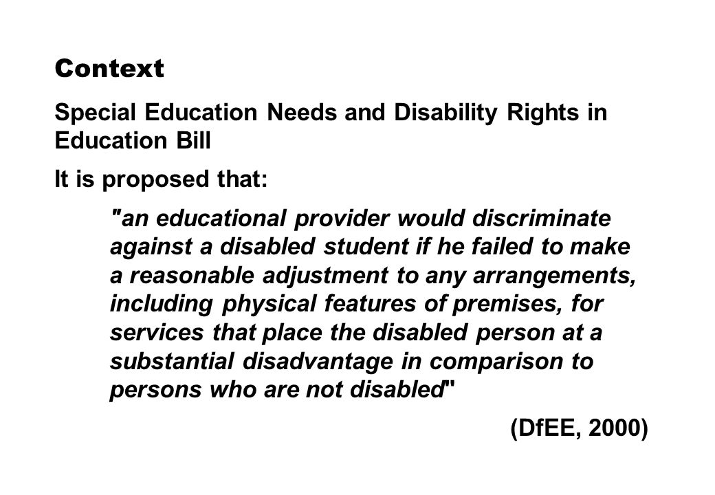 Context Special Education Needs and Disability Rights in Education Bill It is proposed that: an educational provider would discriminate against a disabled student if he failed to make a reasonable adjustment to any arrangements, including physical features of premises, for services that place the disabled person at a substantial disadvantage in comparison to persons who are not disabled (DfEE, 2000)