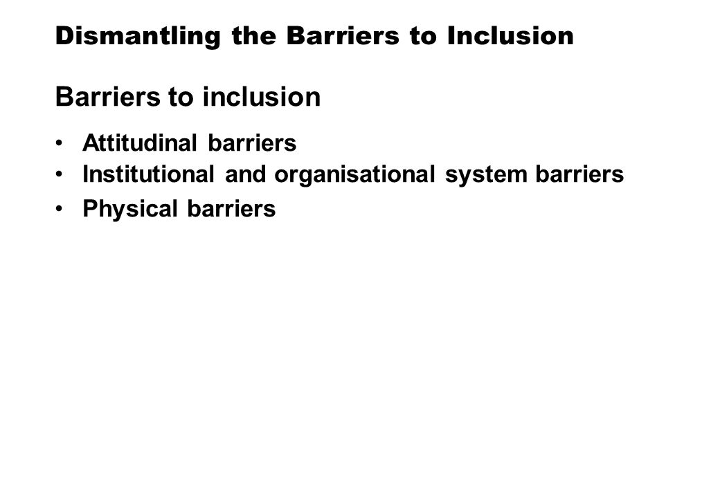 Dismantling the Barriers to Inclusion Barriers to inclusion Attitudinal barriers Institutional and organisational system barriers Physical barriers