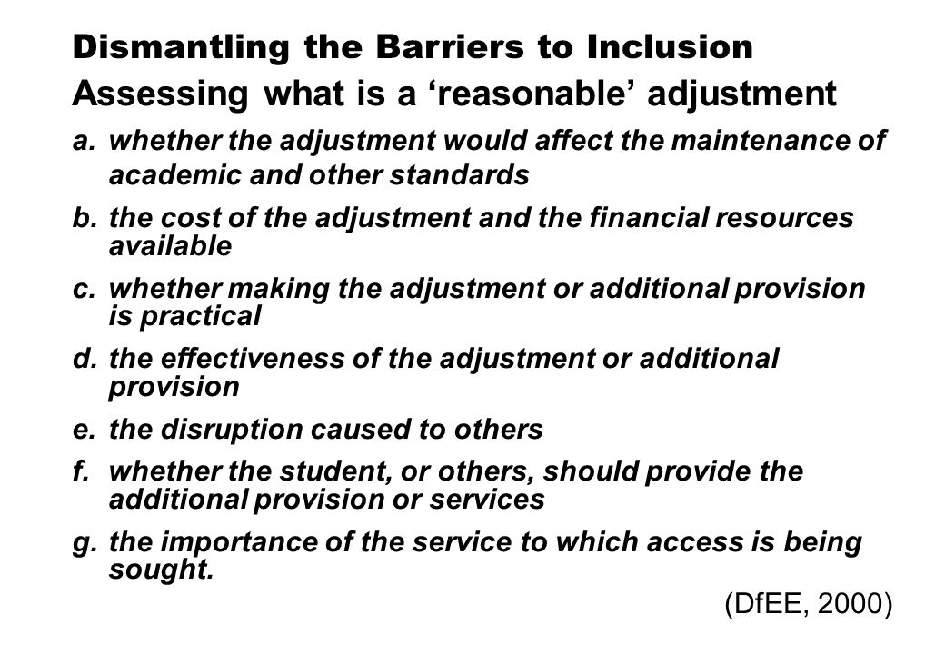 Dismantling the Barriers to Inclusion Assessing what is a reasonable adjustment a.whether the adjustment would affect the maintenance of academic and other standards b.the cost of the adjustment and the financial resources available c.whether making the adjustment or additional provision is practical d.the effectiveness of the adjustment or additional provision e.the disruption caused to others f.whether the student, or others, should provide the additional provision or services g.the importance of the service to which access is being sought.