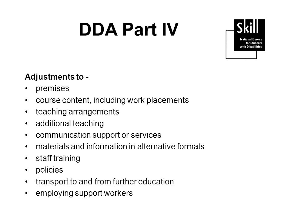 DDA Part IV Adjustments to - premises course content, including work placements teaching arrangements additional teaching communication support or services materials and information in alternative formats staff training policies transport to and from further education employing support workers
