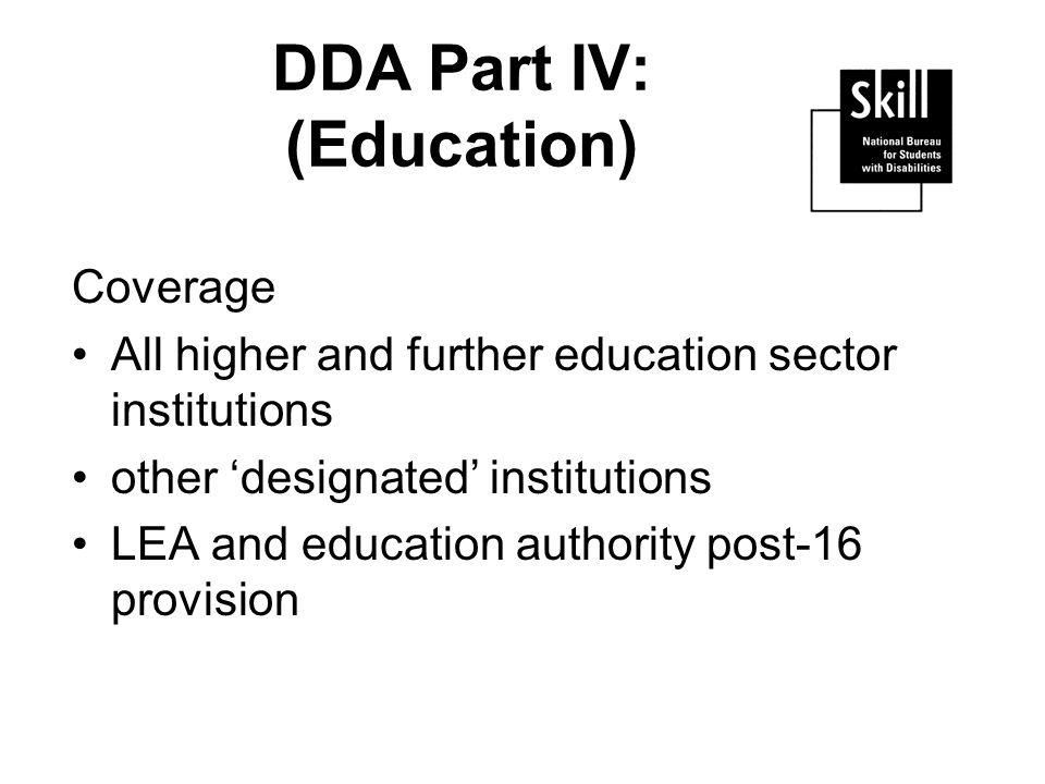 DDA Part IV: (Education) Coverage All higher and further education sector institutions other designated institutions LEA and education authority post-16 provision