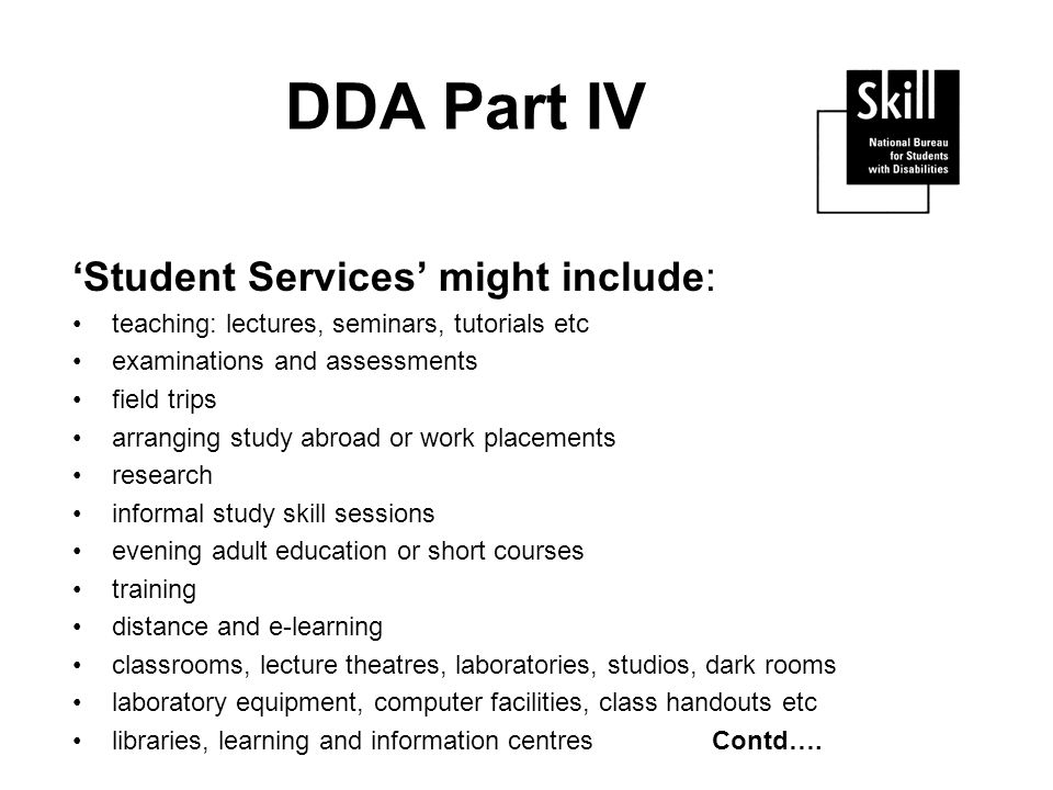 DDA Part IV Student Services might include: teaching: lectures, seminars, tutorials etc examinations and assessments field trips arranging study abroad or work placements research informal study skill sessions evening adult education or short courses training distance and e-learning classrooms, lecture theatres, laboratories, studios, dark rooms laboratory equipment, computer facilities, class handouts etc libraries, learning and information centres Contd….