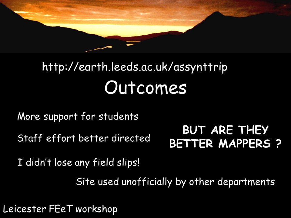 Outcomes http://earth.leeds.ac.uk/assynttrip Leicester FEeT workshop More support for students Staff effort better directed I didnt lose any field slips.