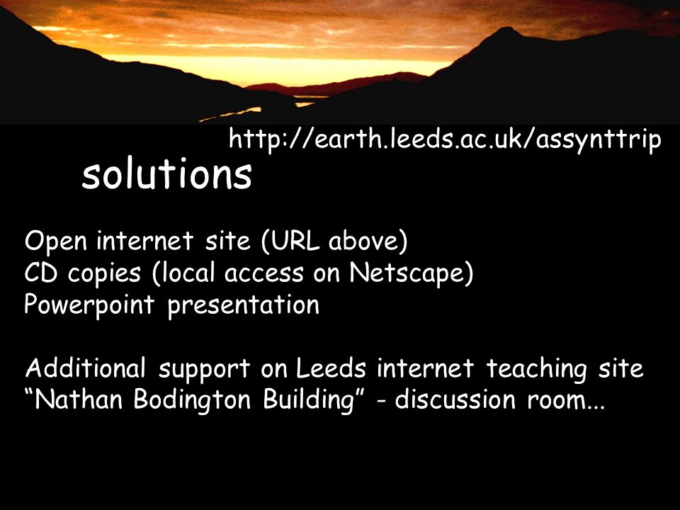 solutions Open internet site (URL above) CD copies (local access on Netscape) Powerpoint presentation Additional support on Leeds internet teaching site Nathan Bodington Building - discussion room...