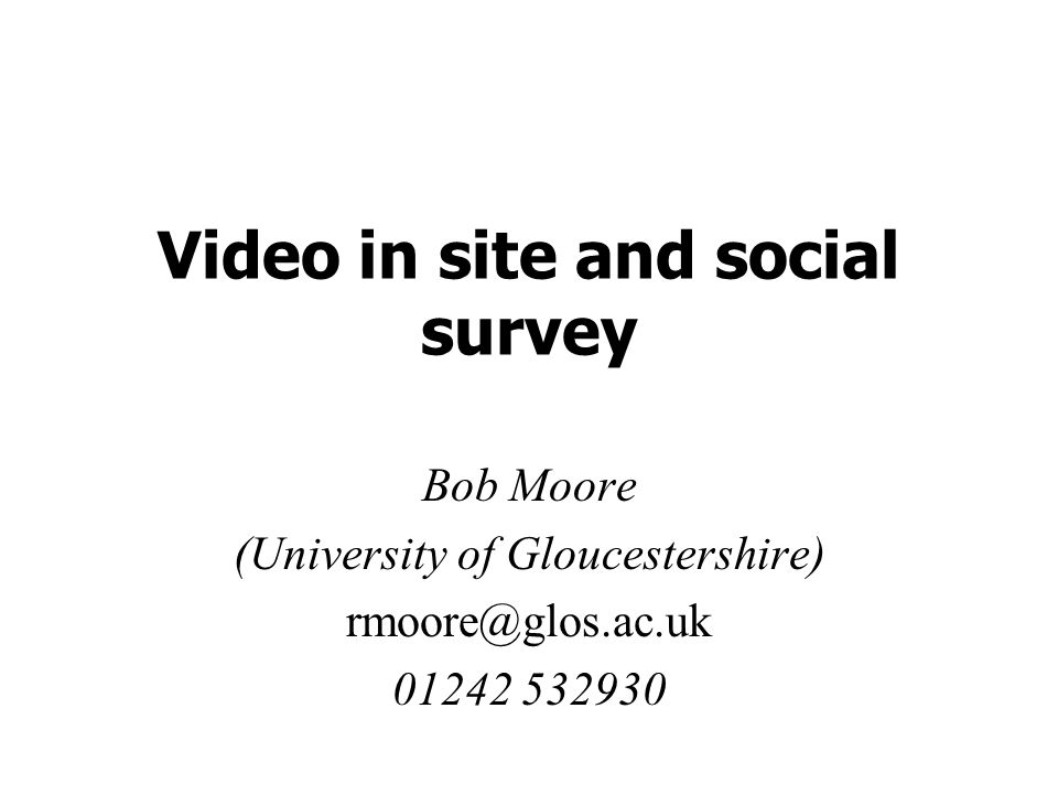 Video in site and social survey Bob Moore (University of Gloucestershire) rmoore@glos.ac.uk 01242 532930