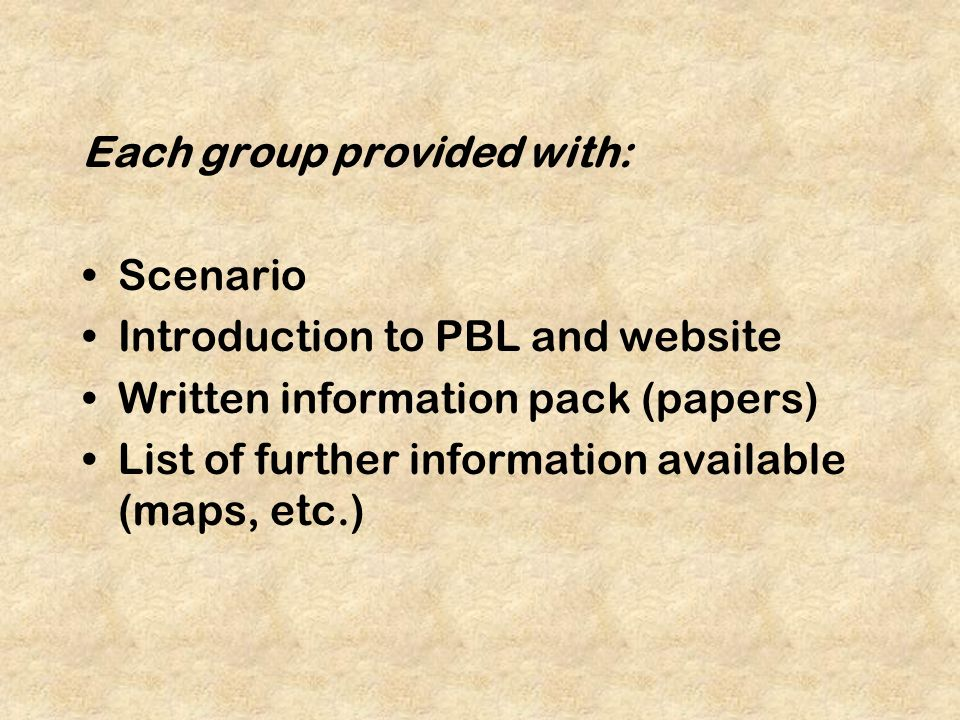 Each group provided with: Scenario Introduction to PBL and website Written information pack (papers) List of further information available (maps, etc.)