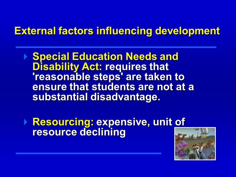 External factors influencing development Special Education Needs and Disability Act: requires that reasonable steps are taken to ensure that students are not at a substantial disadvantage.