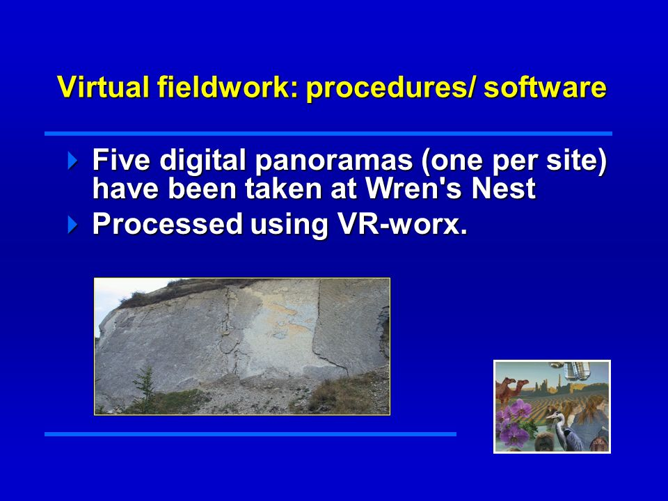 Virtual fieldwork: procedures/ software Five digital panoramas (one per site) have been taken at Wren s Nest Five digital panoramas (one per site) have been taken at Wren s Nest Processed using VR-worx.