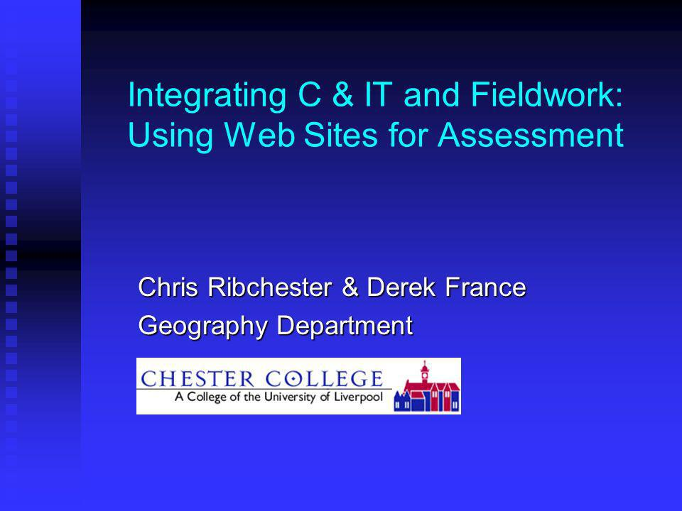 Integrating C & IT and Fieldwork: Using Web Sites for Assessment Chris Ribchester & Derek France Geography Department