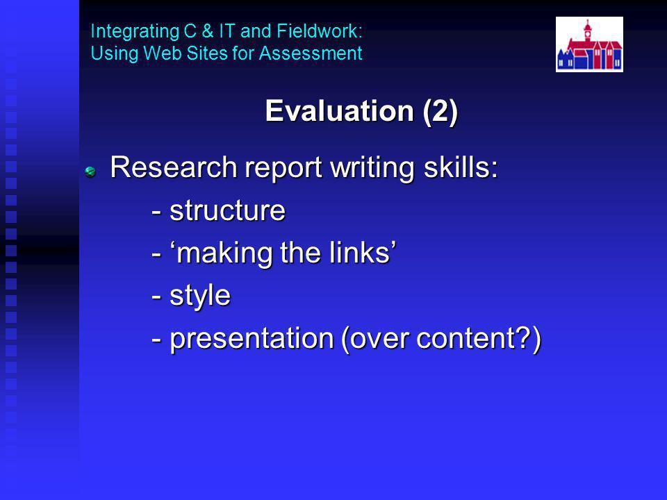 Integrating C & IT and Fieldwork: Using Web Sites for Assessment Evaluation (2) Research report writing skills: - structure - making the links - style