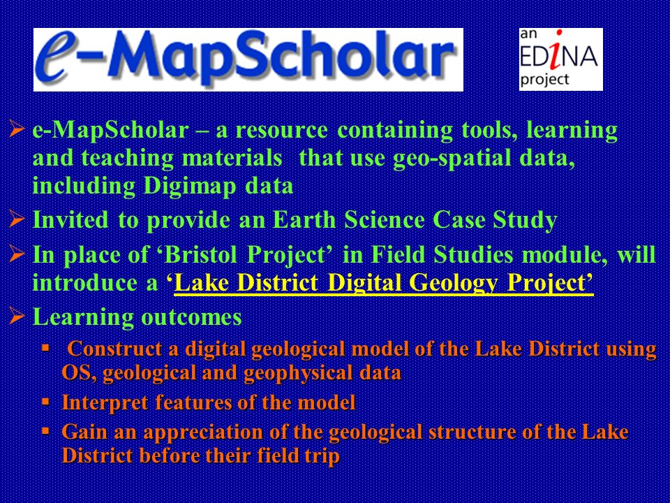 e-MapScholar – a resource containing tools, learning and teaching materials that use geo-spatial data, including Digimap data Invited to provide an Earth Science Case Study In place of Bristol Project in Field Studies module, will introduce a Lake District Digital Geology Project Learning outcomes Construct a digital geological model of the Lake District using OS, geological and geophysical data Construct a digital geological model of the Lake District using OS, geological and geophysical data Interpret features of the model Interpret features of the model Gain an appreciation of the geological structure of the Lake District before their field trip Gain an appreciation of the geological structure of the Lake District before their field trip