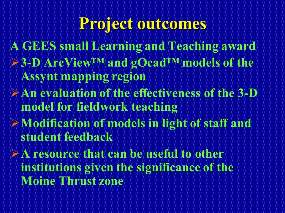 Project outcomes A GEES small Learning and Teaching award 3-D ArcView and gOcad models of the Assynt mapping region An evaluation of the effectiveness of the 3-D model for fieldwork teaching Modification of models in light of staff and student feedback A resource that can be useful to other institutions given the significance of the Moine Thrust zone