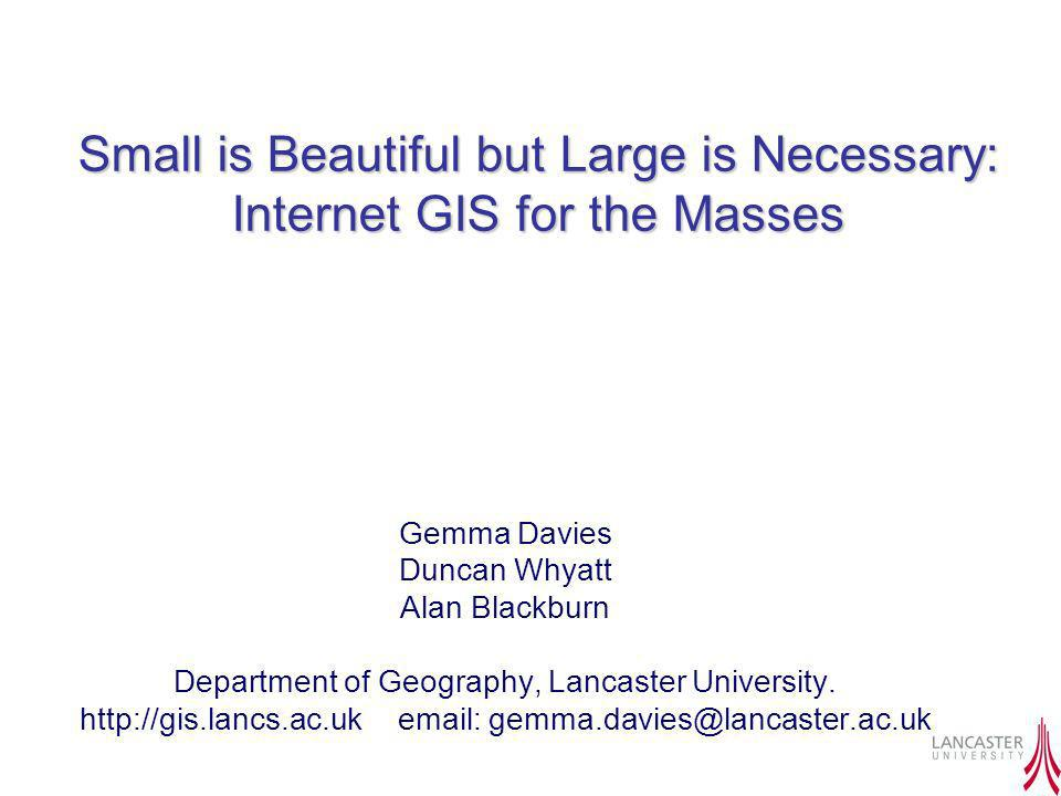 Small is Beautiful but Large is Necessary: Internet GIS for the Masses Gemma Davies Duncan Whyatt Alan Blackburn Department of Geography, Lancaster Un