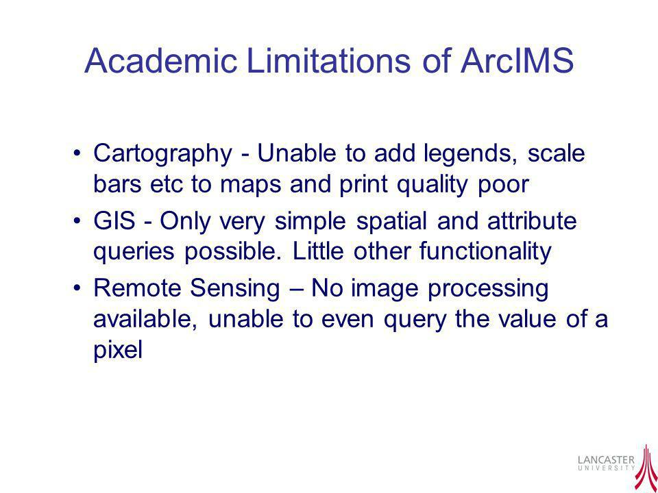 Academic Limitations of ArcIMS Cartography - Unable to add legends, scale bars etc to maps and print quality poor GIS - Only very simple spatial and a