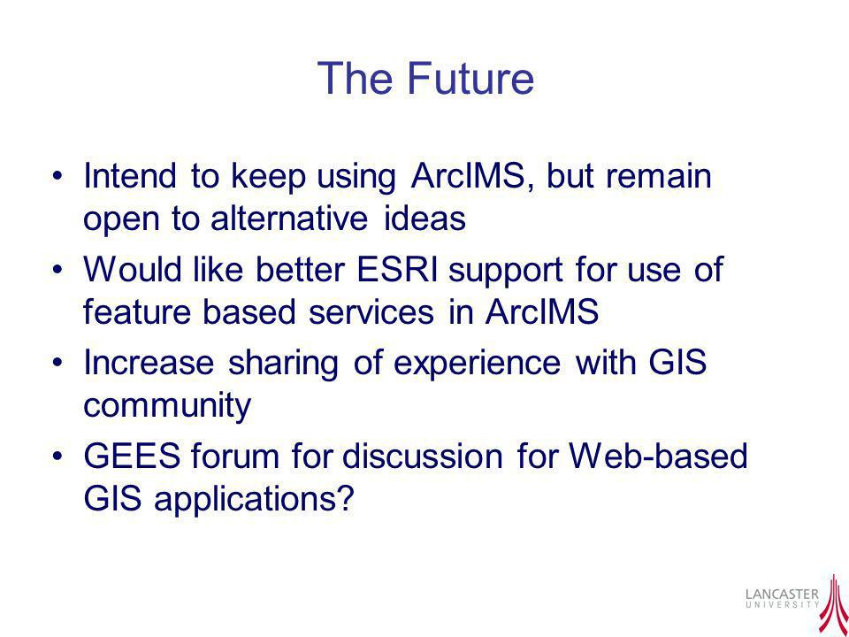 The Future Intend to keep using ArcIMS, but remain open to alternative ideas Would like better ESRI support for use of feature based services in ArcIM