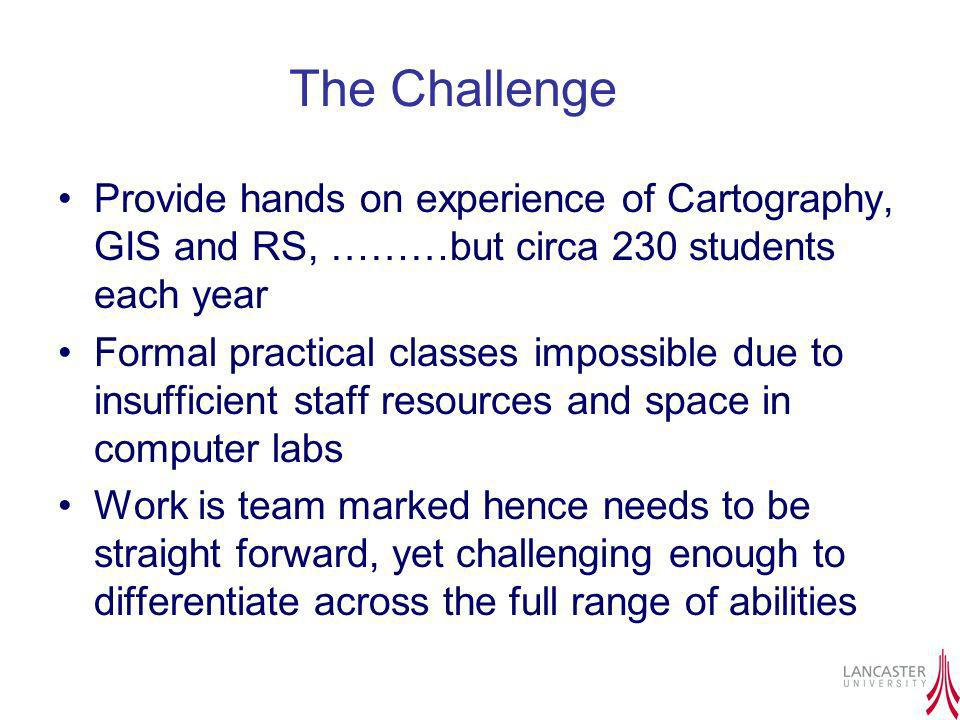 The Challenge Provide hands on experience of Cartography, GIS and RS, ………but circa 230 students each year Formal practical classes impossible due to i