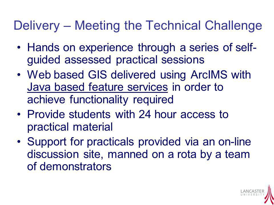 Delivery – Meeting the Technical Challenge Hands on experience through a series of self- guided assessed practical sessions Web based GIS delivered us