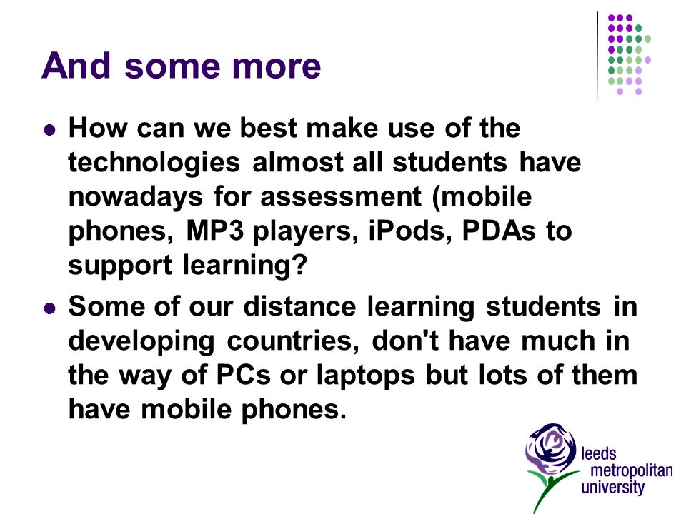 And some more How can we best make use of the technologies almost all students have nowadays for assessment (mobile phones, MP3 players, iPods, PDAs to support learning.