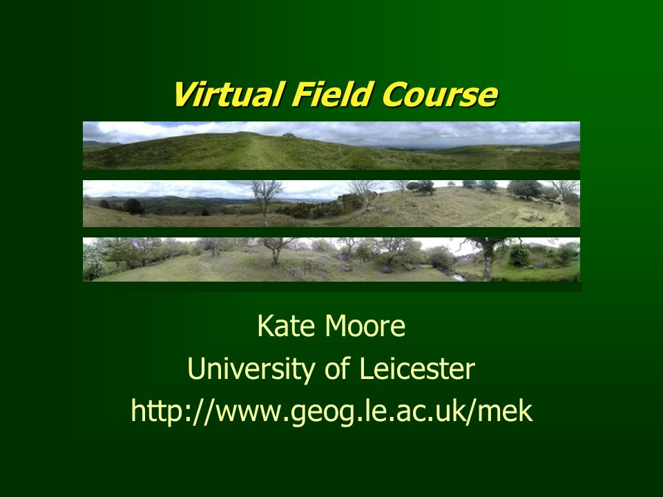 Virtual Field Course Kate Moore University of Leicester http://www.geog.le.ac.uk/mek
